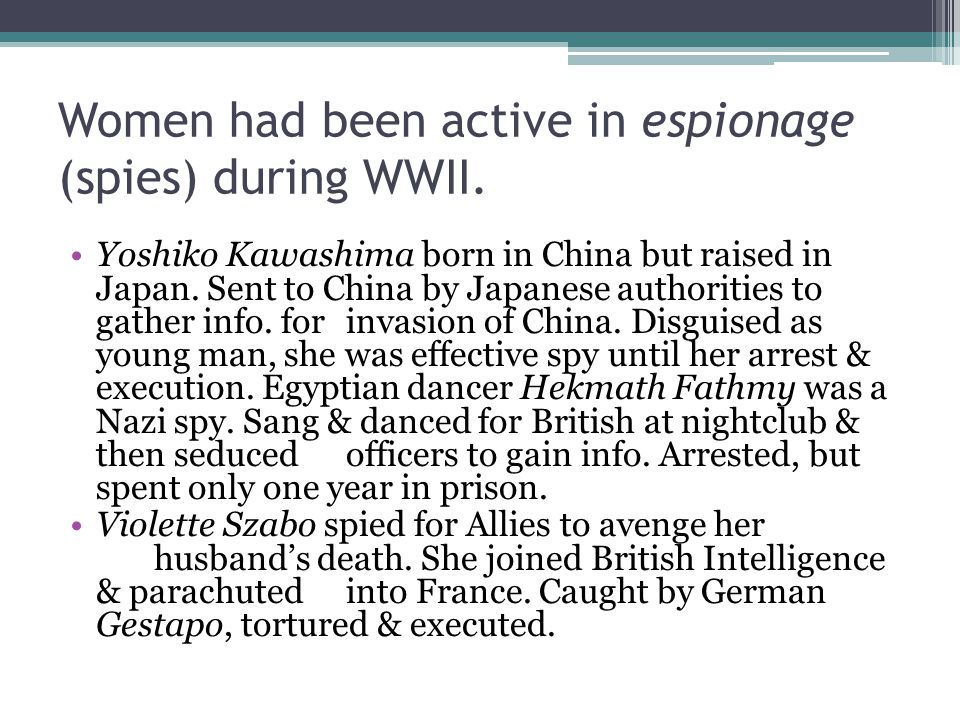 Women had been active in espionage (spies) during WWII.