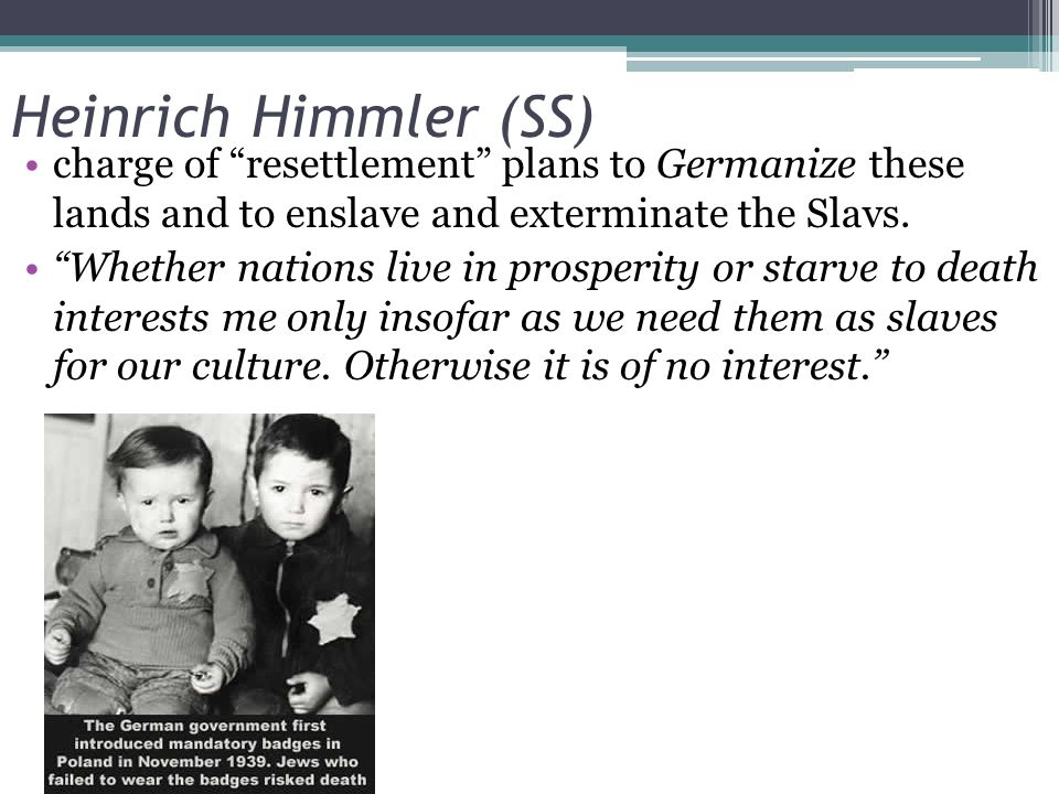 Heinrich Himmler (SS) charge of resettlement plans to Germanize these lands and to enslave and exterminate the Slavs.