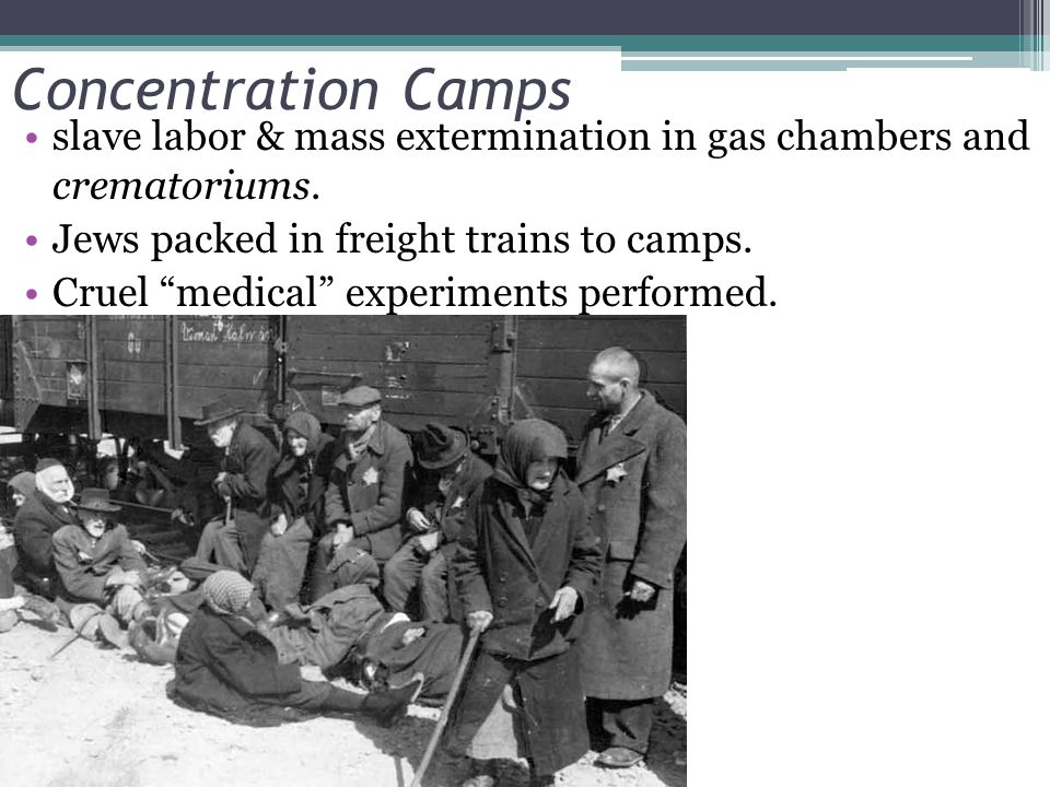 Concentration Camps slave labor & mass extermination in gas chambers and crematoriums. Jews packed in freight trains to camps.
