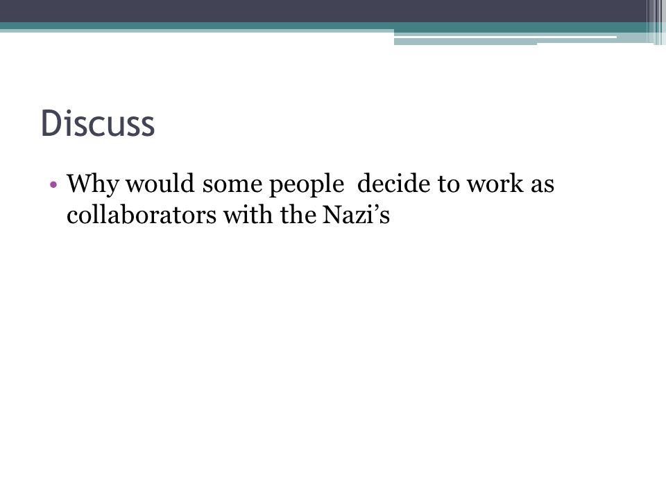 Discuss Why would some people decide to work as collaborators with the Nazi's