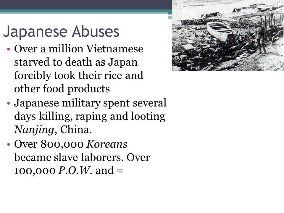 Japanese Abuses Over a million Vietnamese starved to death as Japan forcibly took their rice and other food products.