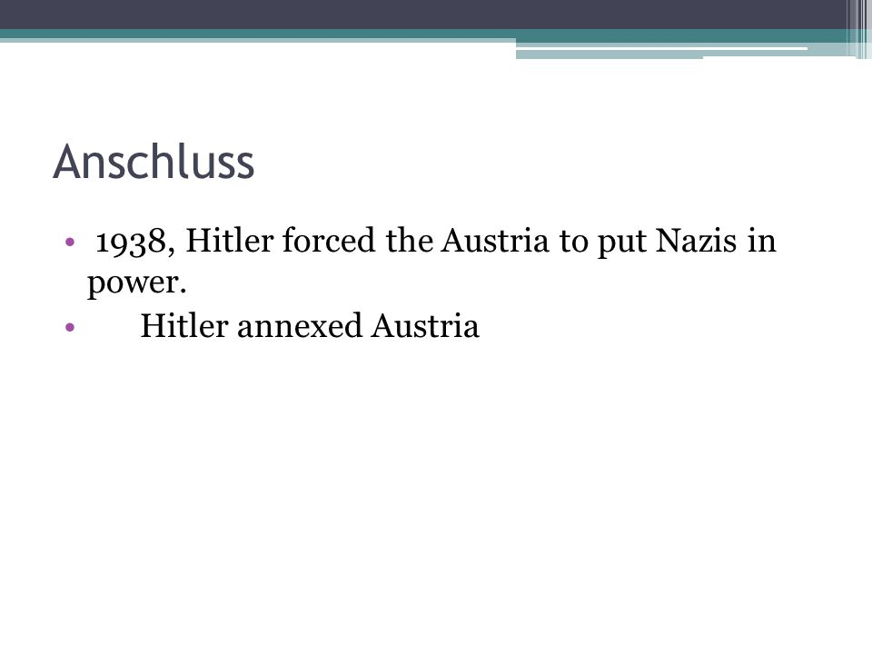 Anschluss 1938, Hitler forced the Austria to put Nazis in power.