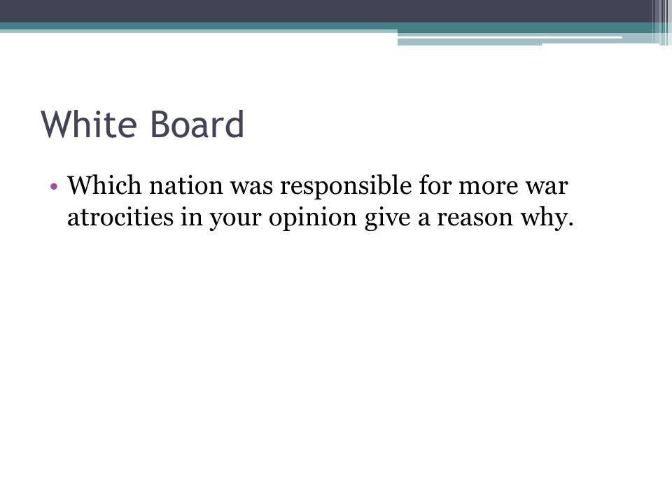 White Board Which nation was responsible for more war atrocities in your opinion give a reason why.