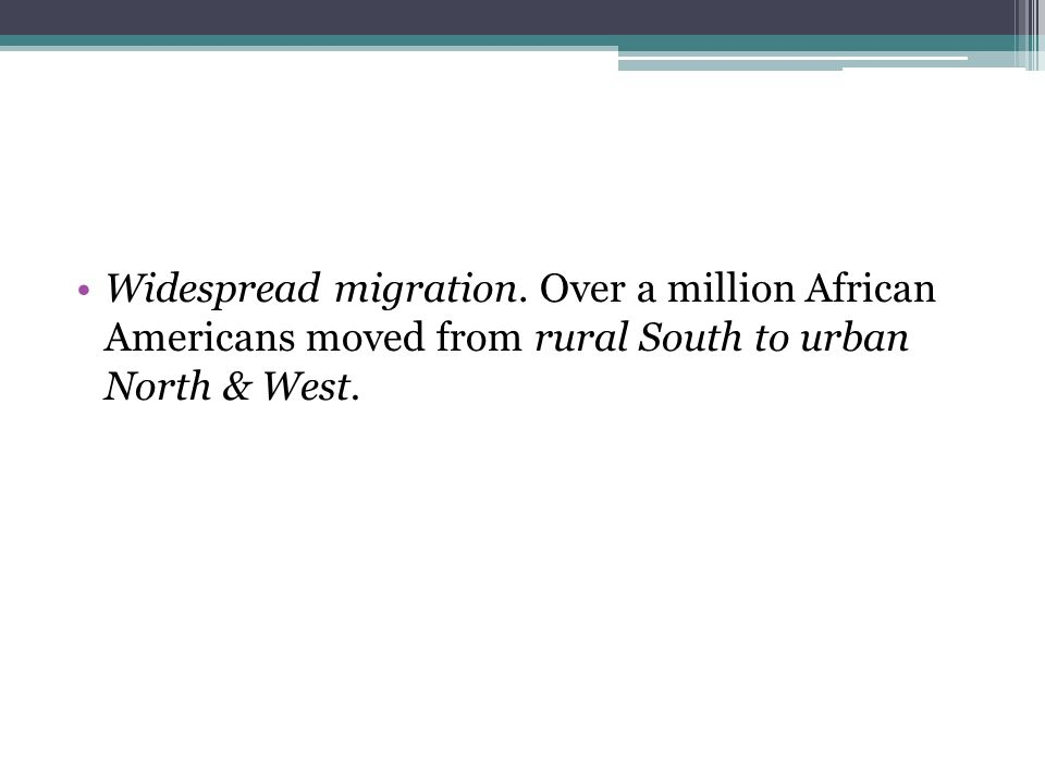 Widespread migration. Over a million African Americans moved from rural South to urban North & West.