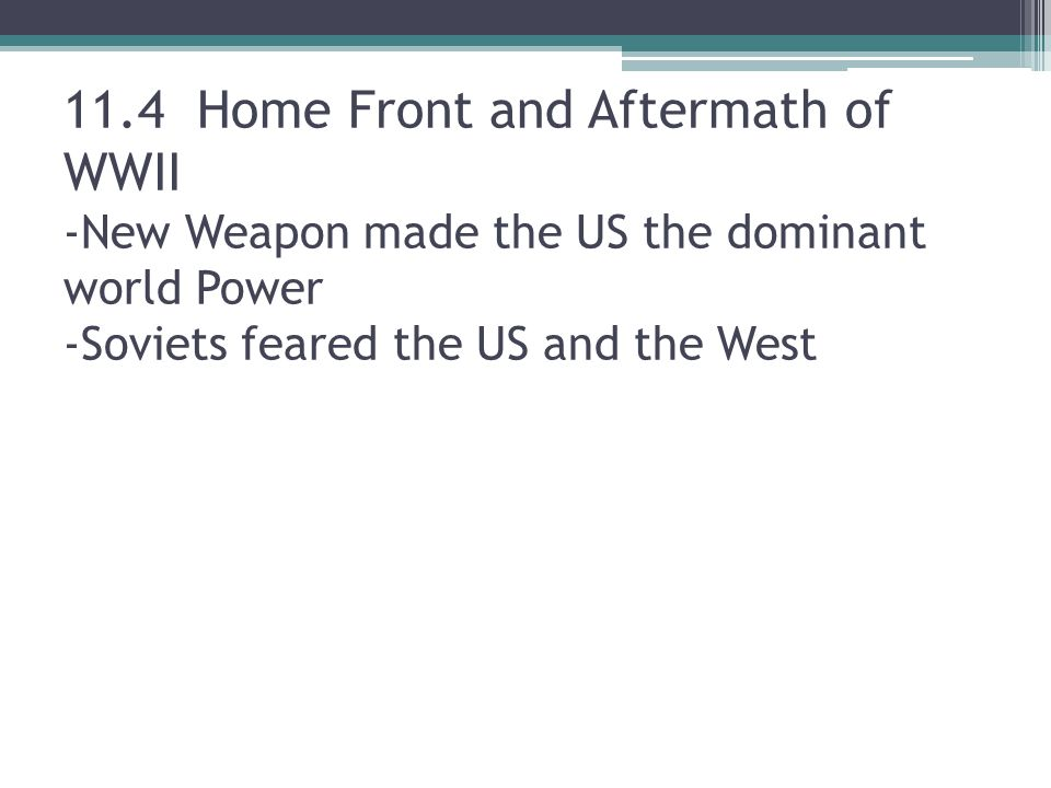 11.4 Home Front and Aftermath of WWII -New Weapon made the US the dominant world Power -Soviets feared the US and the West