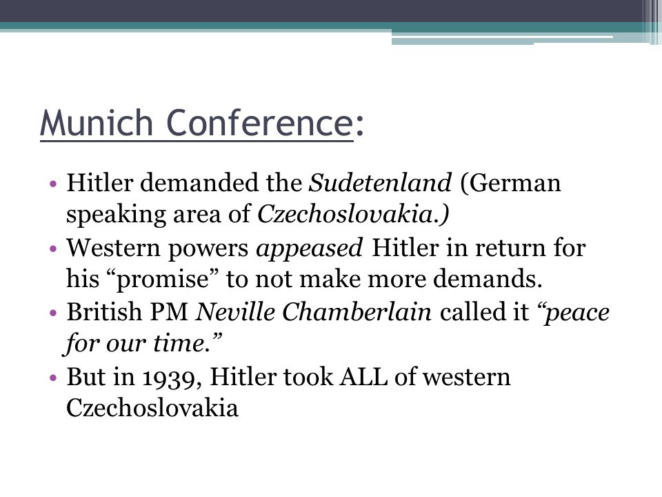 Munich Conference: Hitler demanded the Sudetenland (German speaking area of Czechoslovakia.)