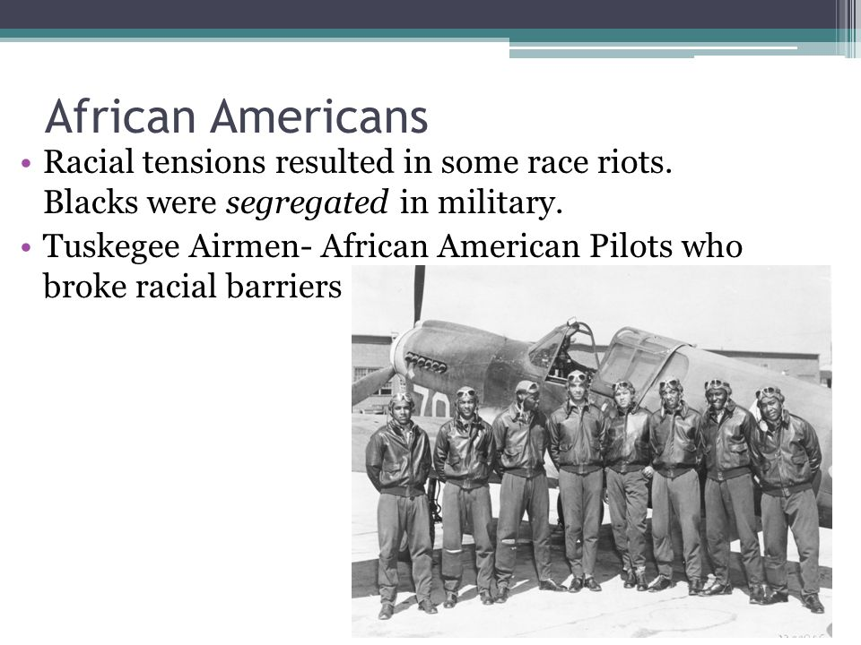 African Americans Racial tensions resulted in some race riots. Blacks were segregated in military.