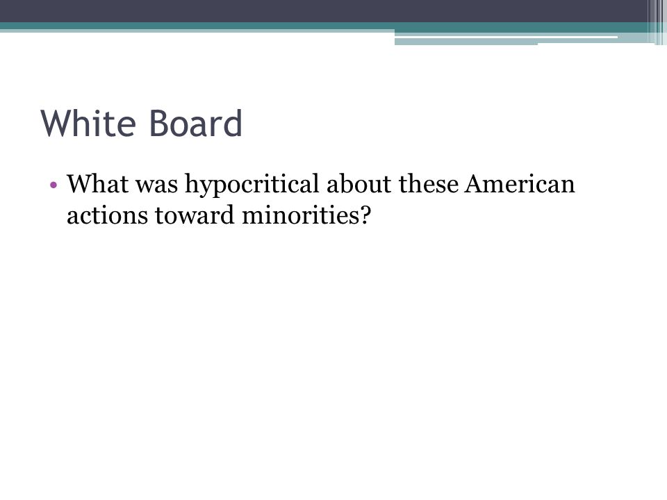 White Board What was hypocritical about these American actions toward minorities