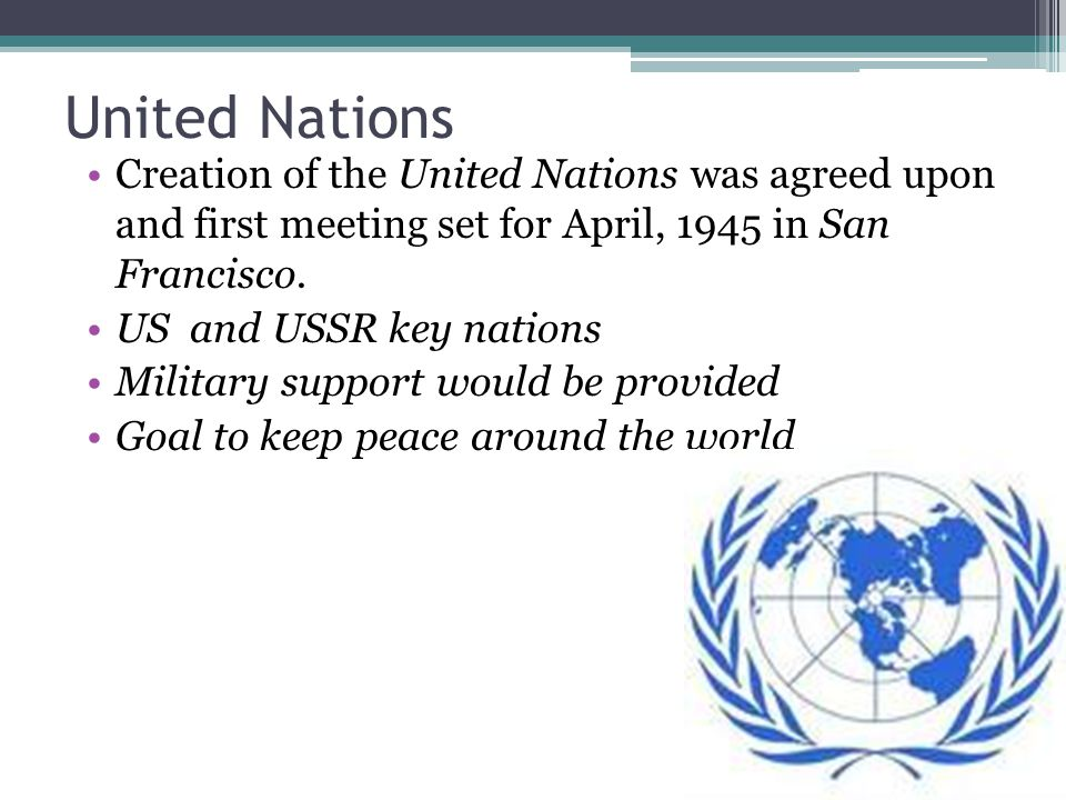United Nations Creation of the United Nations was agreed upon and first meeting set for April, 1945 in San Francisco.