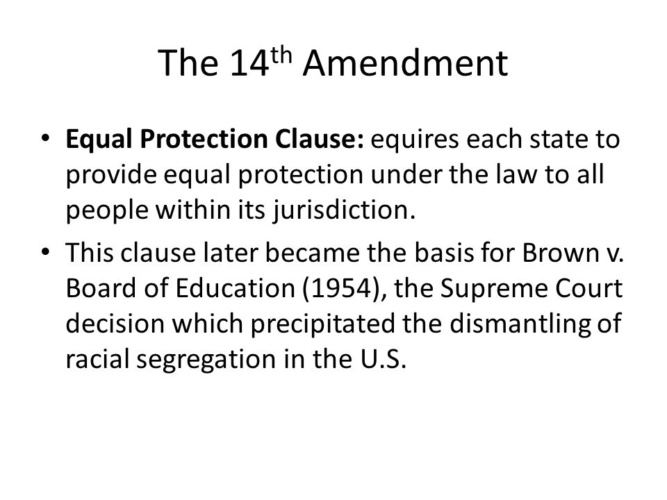 The 14th Amendment Equal Protection Clause: equires each state to provide equal protection under the law to all people within its jurisdiction.