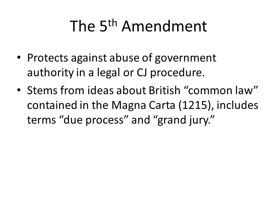 The 5th Amendment Protects against abuse of government authority in a legal or CJ procedure.