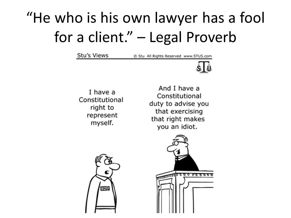 He who is his own lawyer has a fool for a client. – Legal Proverb
