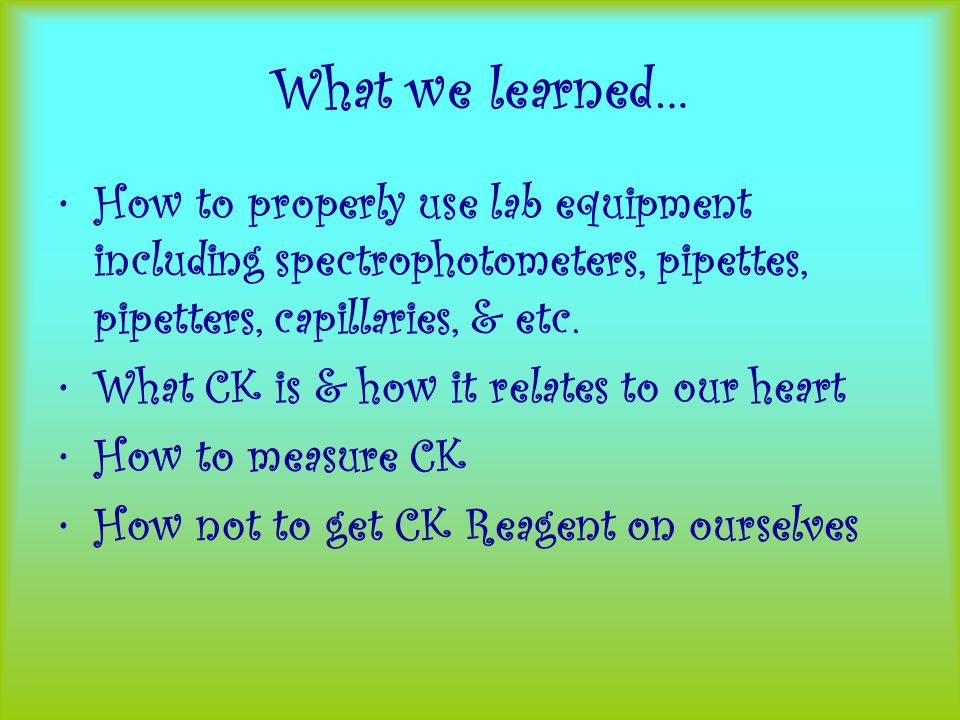 What we learned… How to properly use lab equipment including spectrophotometers, pipettes, pipetters, capillaries, & etc.