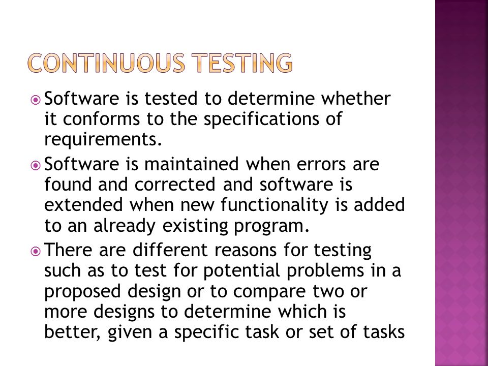 Continuous Testing Software is tested to determine whether it conforms to the specifications of requirements.