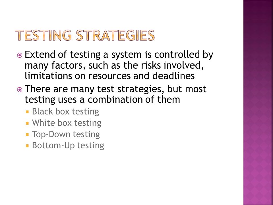 Testing Strategies Extend of testing a system is controlled by many factors, such as the risks involved, limitations on resources and deadlines.