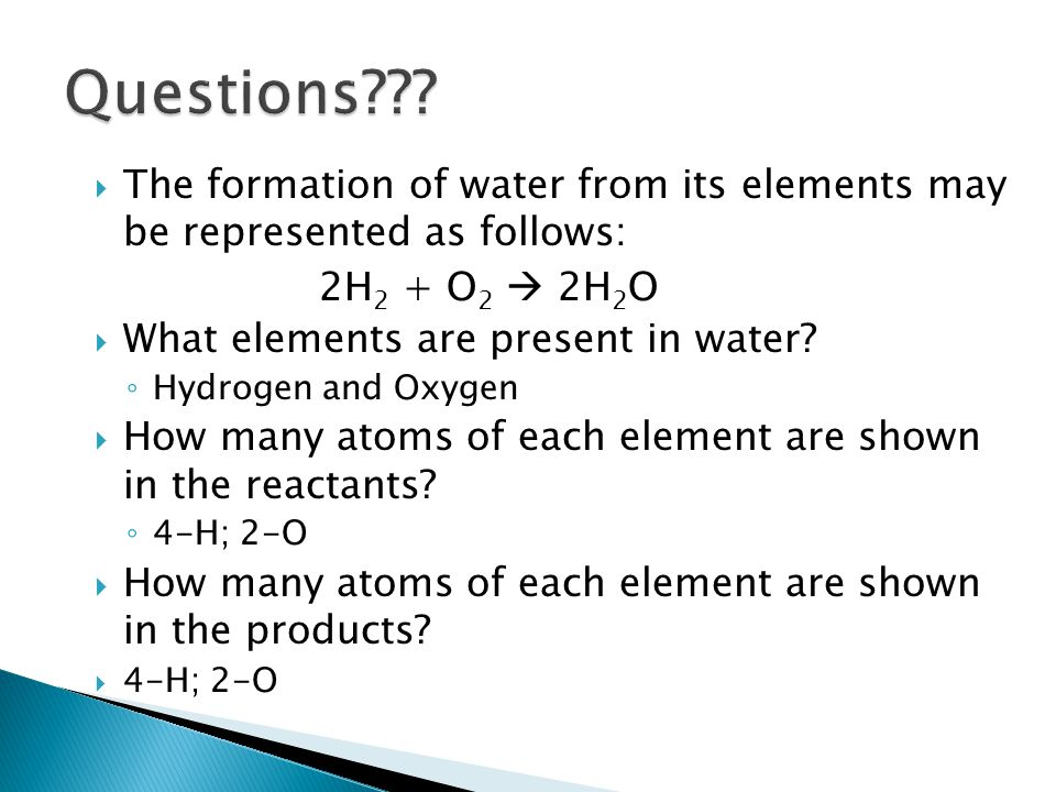 Questions The formation of water from its elements may be represented as follows: 2H2 + O2  2H2O.