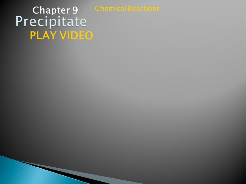 Chapter 9 Chemical Reactions Precipitate PLAY VIDEO