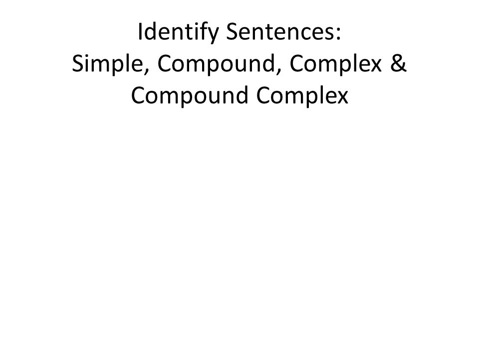 Identify Sentences: Simple, Compound, Complex & Compound Complex