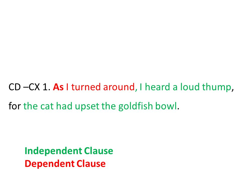 CD –CX 1. As I turned around, I heard a loud thump, for the cat had upset the goldfish bowl.