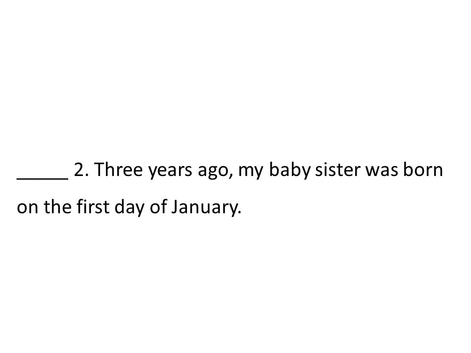 _____ 2. Three years ago, my baby sister was born on the first day of January.