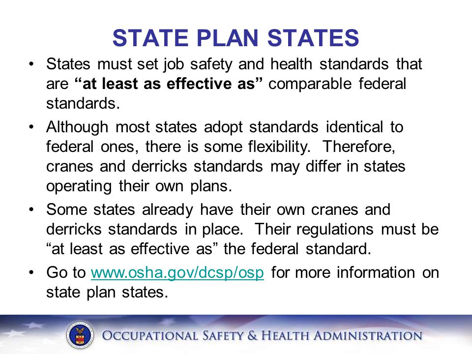 STATE PLAN STATES States must set job safety and health standards that are at least as effective as comparable federal standards.