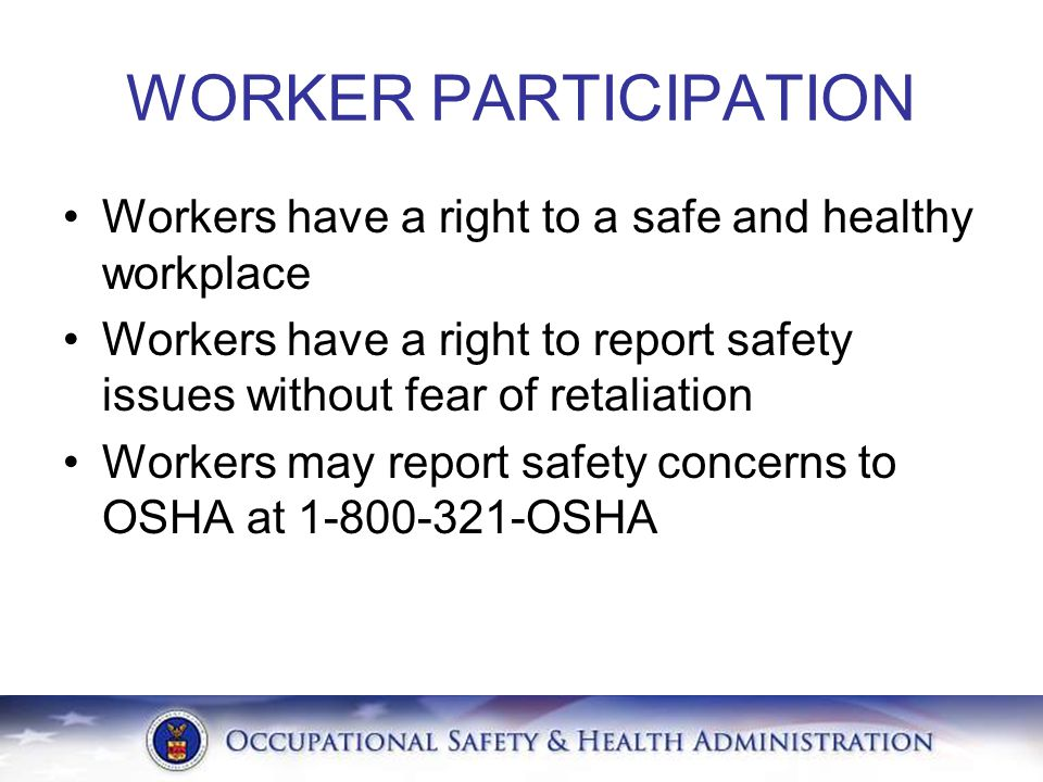 WORKER PARTICIPATION Workers have a right to a safe and healthy workplace. Workers have a right to report safety issues without fear of retaliation.