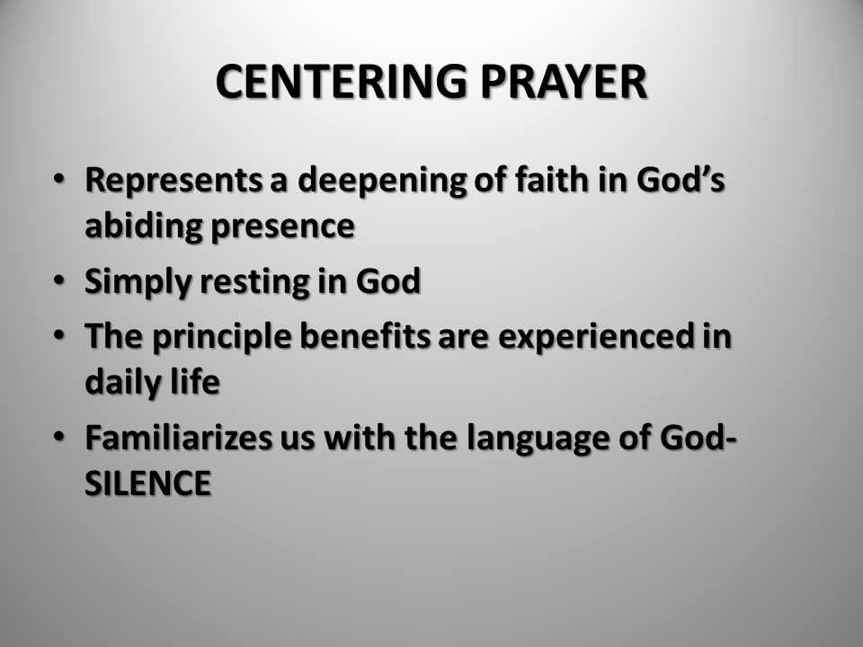 CENTERING PRAYER Represents a deepening of faith in God's abiding presence. Simply resting in God.