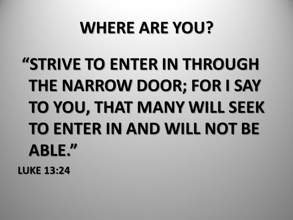WHERE ARE YOU STRIVE TO ENTER IN THROUGH THE NARROW DOOR; FOR I SAY TO YOU, THAT MANY WILL SEEK TO ENTER IN AND WILL NOT BE ABLE.