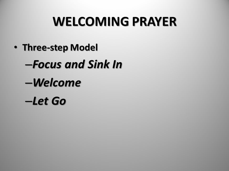 WELCOMING PRAYER Three-step Model Focus and Sink In Welcome Let Go