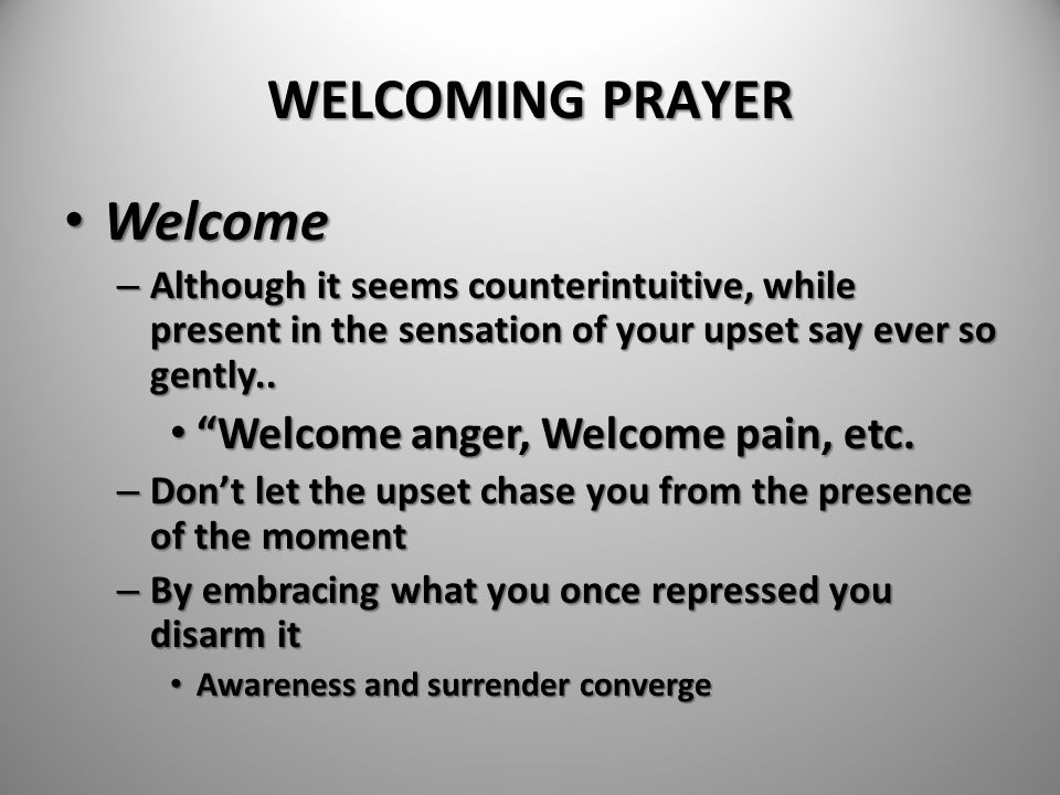 WELCOMING PRAYER Welcome Welcome anger, Welcome pain, etc.