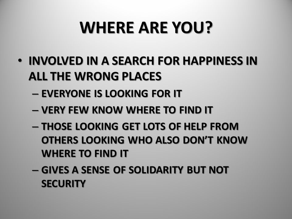WHERE ARE YOU INVOLVED IN A SEARCH FOR HAPPINESS IN ALL THE WRONG PLACES. EVERYONE IS LOOKING FOR IT.