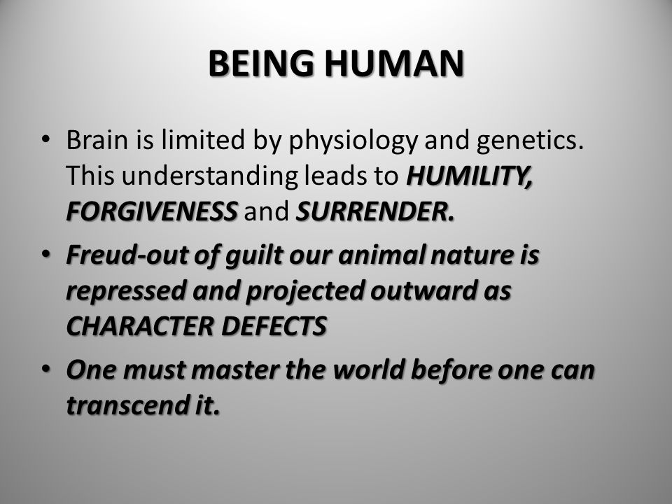 BEING HUMAN Brain is limited by physiology and genetics. This understanding leads to HUMILITY, FORGIVENESS and SURRENDER.