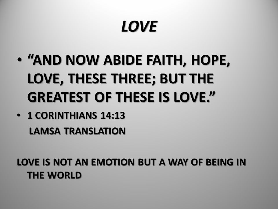 LOVE AND NOW ABIDE FAITH, HOPE, LOVE, THESE THREE; BUT THE GREATEST OF THESE IS LOVE. 1 CORINTHIANS 14:13.