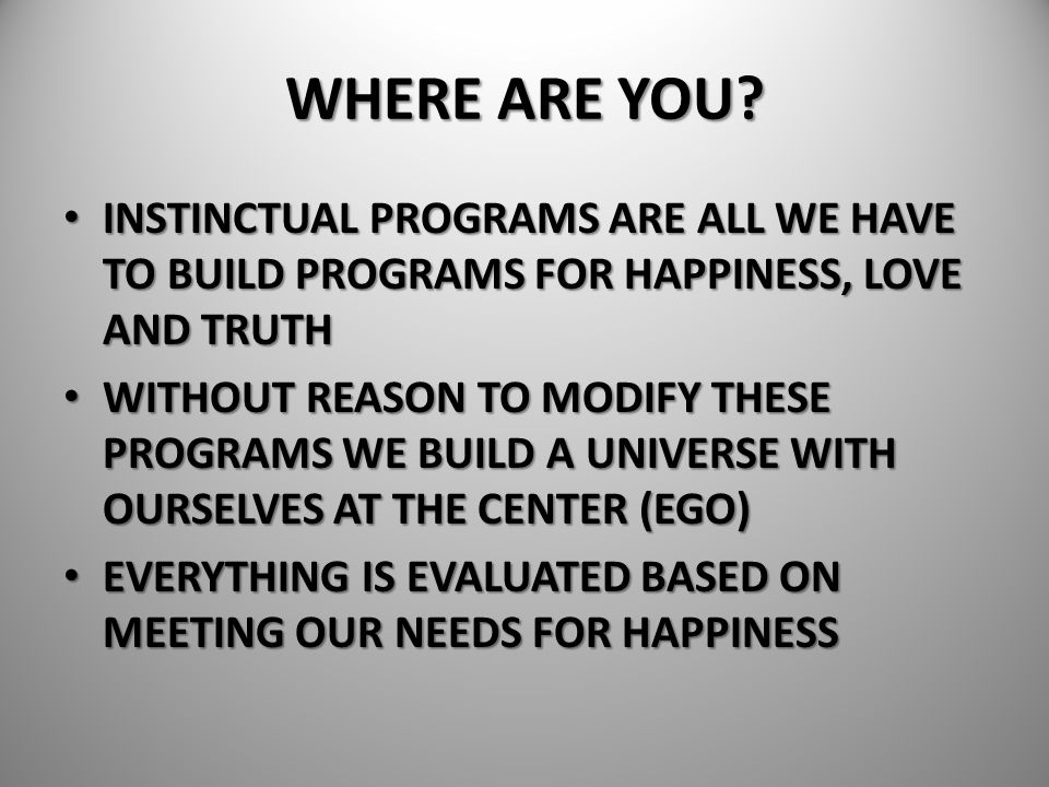 WHERE ARE YOU INSTINCTUAL PROGRAMS ARE ALL WE HAVE TO BUILD PROGRAMS FOR HAPPINESS, LOVE AND TRUTH.