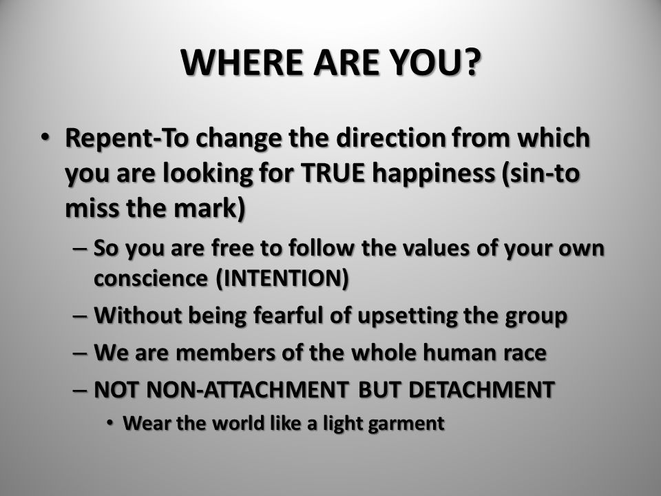 WHERE ARE YOU Repent-To change the direction from which you are looking for TRUE happiness (sin-to miss the mark)