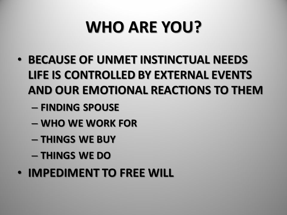 WHO ARE YOU BECAUSE OF UNMET INSTINCTUAL NEEDS LIFE IS CONTROLLED BY EXTERNAL EVENTS AND OUR EMOTIONAL REACTIONS TO THEM.