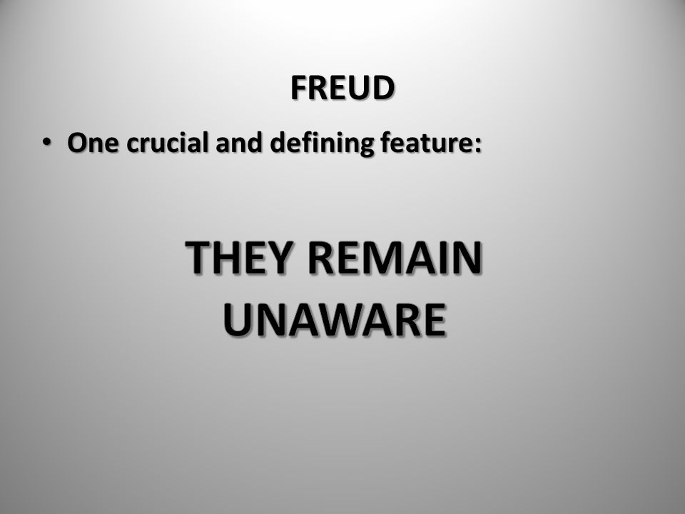 FREUD One crucial and defining feature: THEY REMAIN UNAWARE