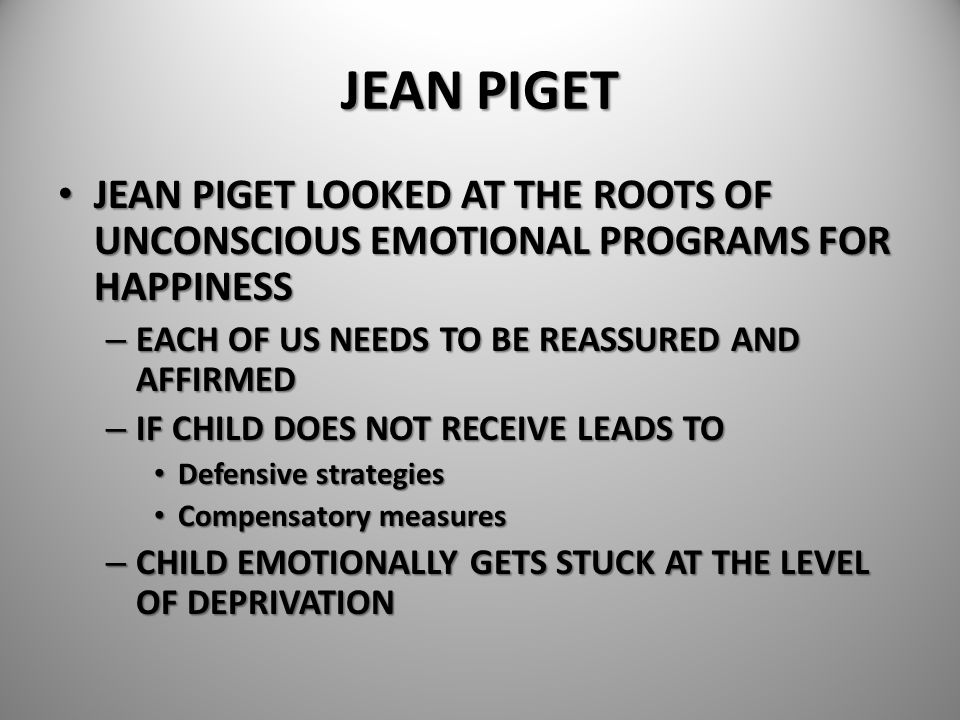 JEAN PIGET JEAN PIGET LOOKED AT THE ROOTS OF UNCONSCIOUS EMOTIONAL PROGRAMS FOR HAPPINESS. EACH OF US NEEDS TO BE REASSURED AND AFFIRMED.