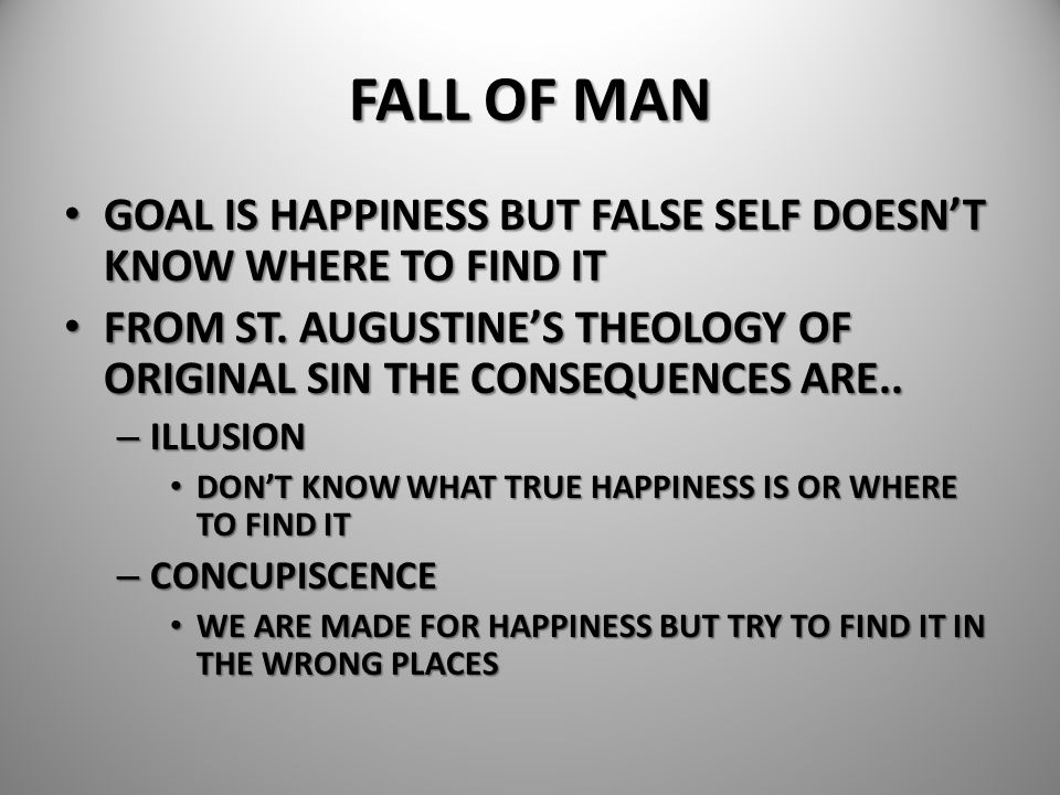 FALL OF MAN GOAL IS HAPPINESS BUT FALSE SELF DOESN'T KNOW WHERE TO FIND IT. FROM ST. AUGUSTINE'S THEOLOGY OF ORIGINAL SIN THE CONSEQUENCES ARE..