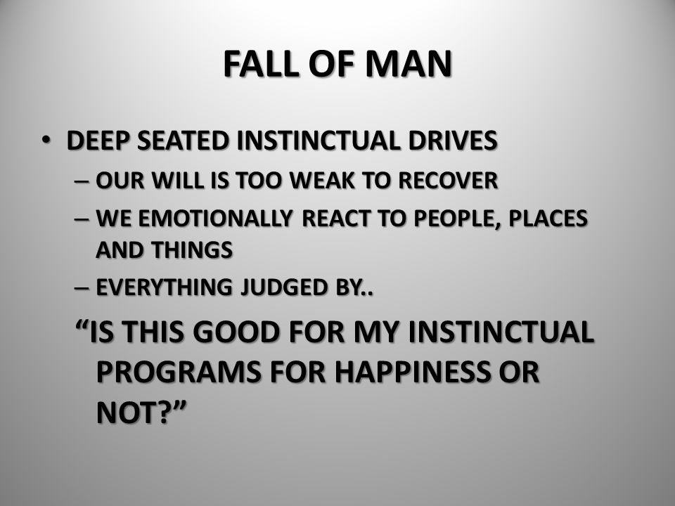 FALL OF MAN DEEP SEATED INSTINCTUAL DRIVES. OUR WILL IS TOO WEAK TO RECOVER. WE EMOTIONALLY REACT TO PEOPLE, PLACES AND THINGS.