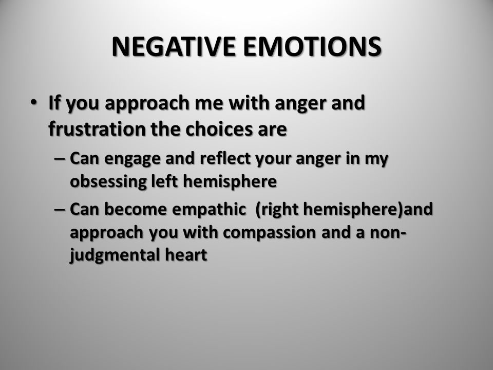 NEGATIVE EMOTIONS If you approach me with anger and frustration the choices are. Can engage and reflect your anger in my obsessing left hemisphere.