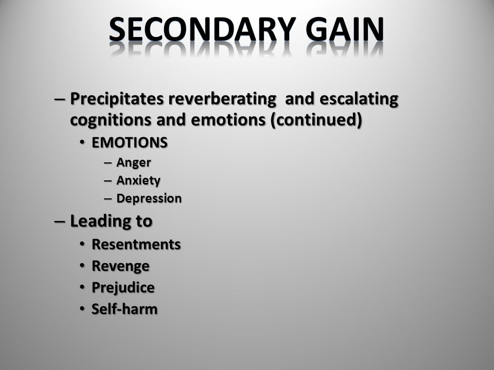 SECONDARY GAIN Precipitates reverberating and escalating cognitions and emotions (continued) EMOTIONS.
