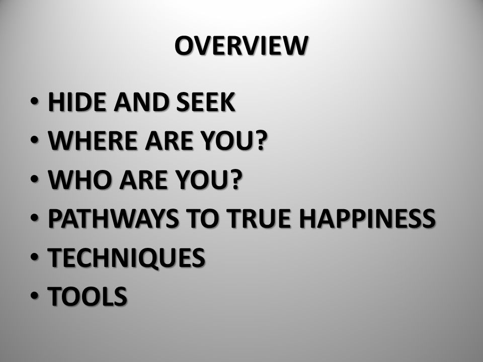 OVERVIEW HIDE AND SEEK WHERE ARE YOU WHO ARE YOU PATHWAYS TO TRUE HAPPINESS TECHNIQUES TOOLS
