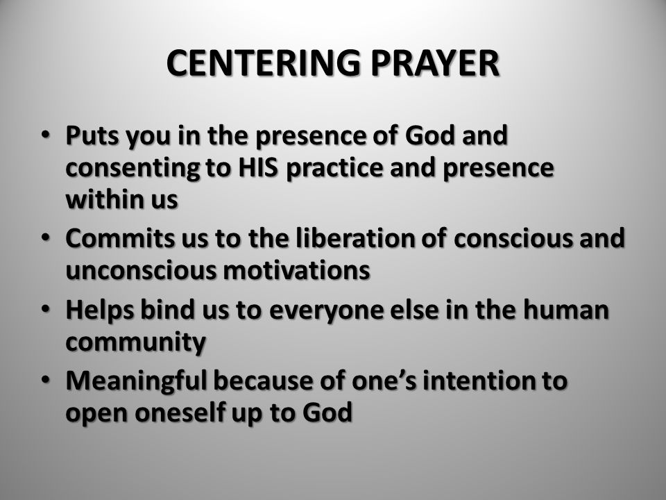 CENTERING PRAYER Puts you in the presence of God and consenting to HIS practice and presence within us.