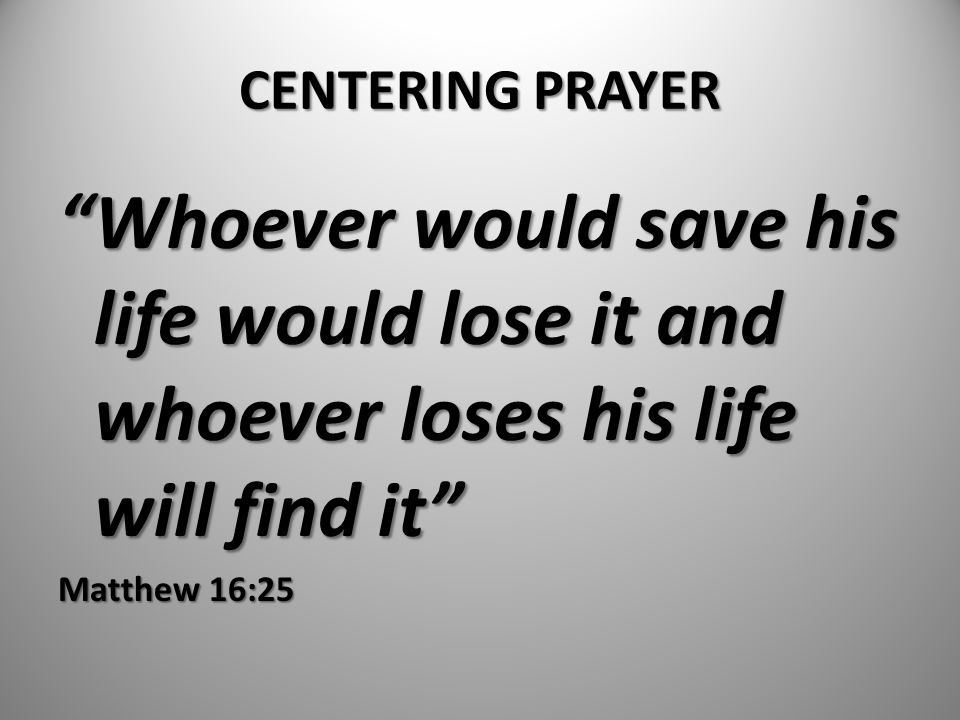 CENTERING PRAYER Whoever would save his life would lose it and whoever loses his life will find it