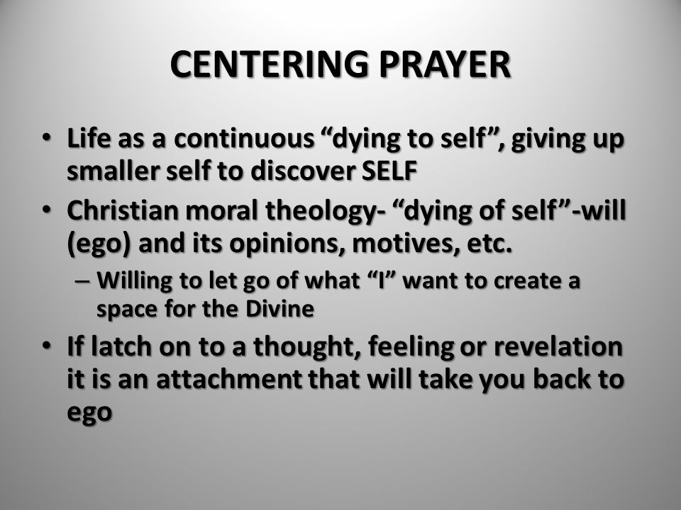 CENTERING PRAYER Life as a continuous dying to self , giving up smaller self to discover SELF.