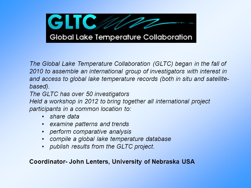 The Global Lake Temperature Collaboration (GLTC) began in the fall of 2010 to assemble an international group of investigators with interest in and access to global lake temperature records (both in situ and satellite-based).