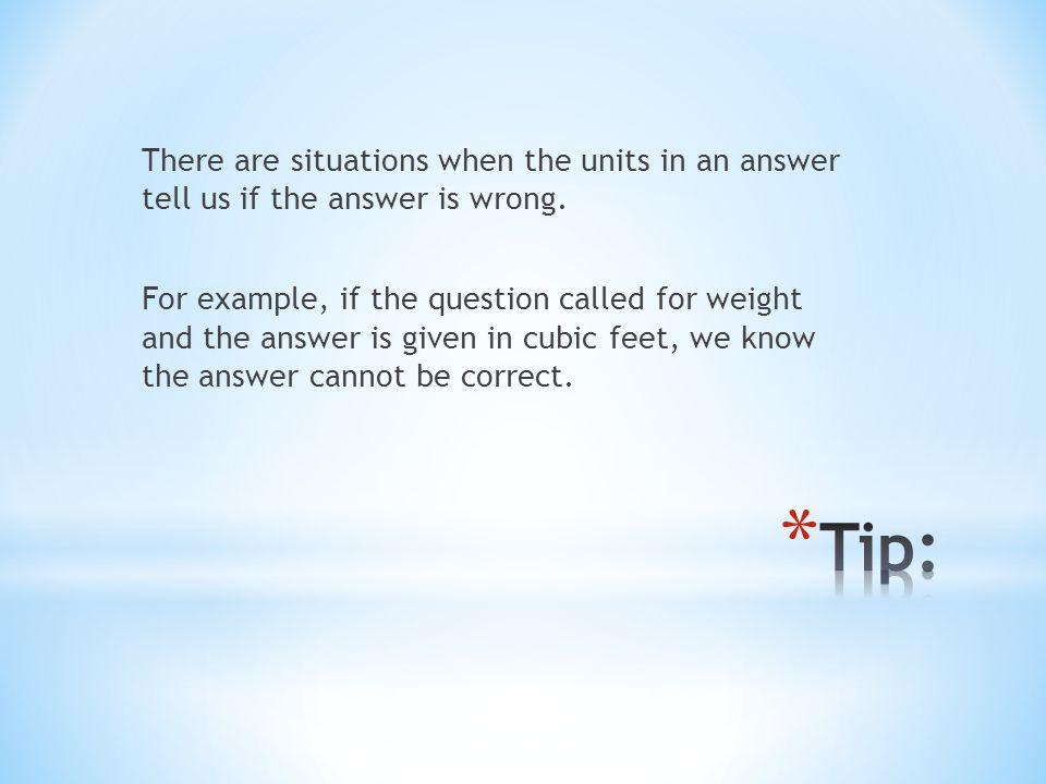 There are situations when the units in an answer tell us if the answer is wrong. For example, if the question called for weight and the answer is given in cubic feet, we know the answer cannot be correct.
