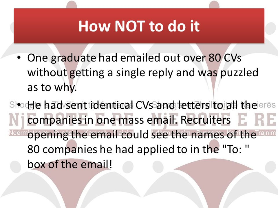 How NOT to do it One graduate had emailed out over 80 CVs without getting a single reply and was puzzled as to why.