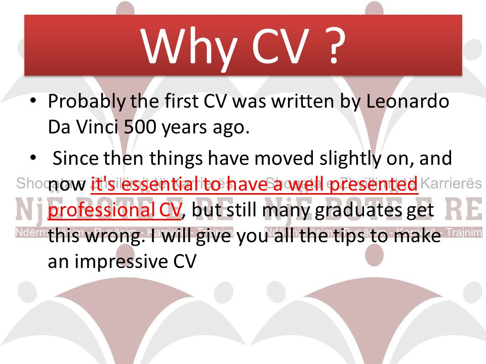 Why CV Probably the first CV was written by Leonardo Da Vinci 500 years ago.
